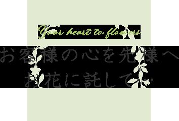 お客様の心を先様へお花に託して… Your heart to flowers